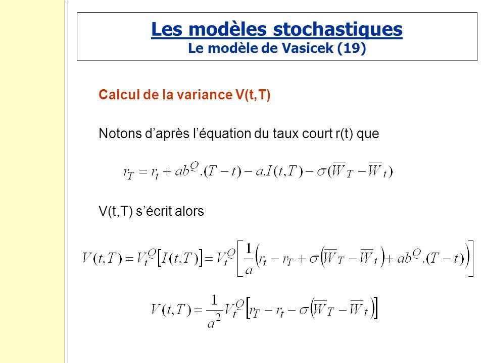 Les modèles stochastiques Le modèle de Vasicek (19) Calcul de la variance V(t,T) Notons daprès léquation du taux court r(t) que V(t,T) sécrit alors :
