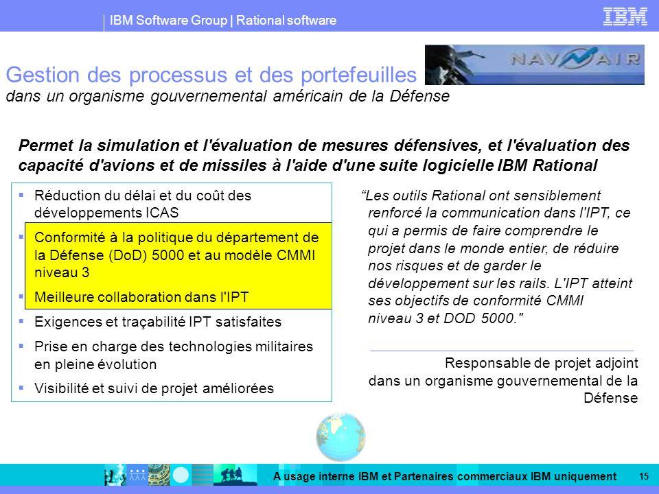 IBM Software Group | Rational software A usage interne IBM et Partenaires commerciaux IBM uniquement 15 Gestion des processus et des portefeuilles dans un organisme gouvernemental américain de la Défense Permet la simulation et l évaluation de mesures défensives, et l évaluation des capacité d avions et de missiles à l aide d une suite logicielle IBM Rational Les outils Rational ont sensiblement renforcé la communication dans l IPT, ce qui a permis de faire comprendre le projet dans le monde entier, de réduire nos risques et de garder le développement sur les rails.