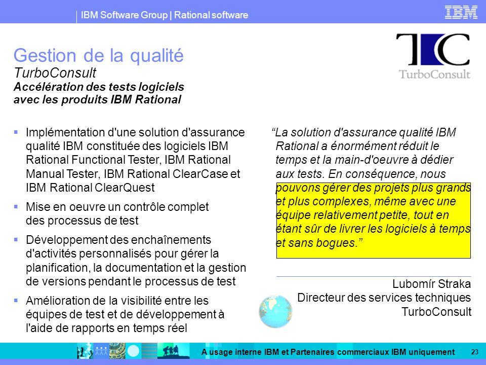 IBM Software Group | Rational software A usage interne IBM et Partenaires commerciaux IBM uniquement 23 Gestion de la qualité TurboConsult Implémentation d une solution d assurance qualité IBM constituée des logiciels IBM Rational Functional Tester, IBM Rational Manual Tester, IBM Rational ClearCase et IBM Rational ClearQuest Mise en oeuvre un contrôle complet des processus de test Développement des enchaînements d activités personnalisés pour gérer la planification, la documentation et la gestion de versions pendant le processus de test Amélioration de la visibilité entre les équipes de test et de développement à l aide de rapports en temps réel Accélération des tests logiciels avec les produits IBM Rational La solution d assurance qualité IBM Rational a énormément réduit le temps et la main-d oeuvre à dédier aux tests.