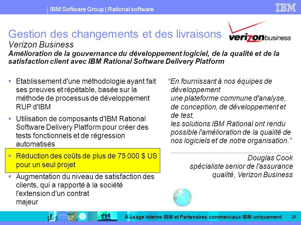IBM Software Group | Rational software A usage interne IBM et Partenaires commerciaux IBM uniquement 28 Gestion des changements et des livraisons Verizon Business En fournissant à nos équipes de développement une plateforme commune d analyse, de conception, de développement et de test, les solutions IBM Rational ont rendu possible l amélioration de la qualité de nos logiciels et de notre organisation.