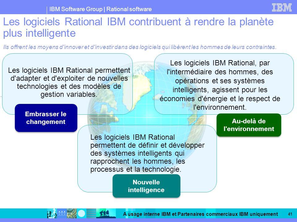 IBM Software Group | Rational software A usage interne IBM et Partenaires commerciaux IBM uniquement 41 Les logiciels Rational IBM contribuent à rendre la planète plus intelligente Ils offrent les moyens d innover et d investir dans des logiciels qui libèrent les hommes de leurs contraintes.