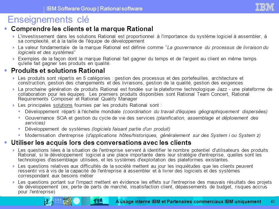 IBM Software Group | Rational software A usage interne IBM et Partenaires commerciaux IBM uniquement 43 Enseignements clé Comprendre les clients et la