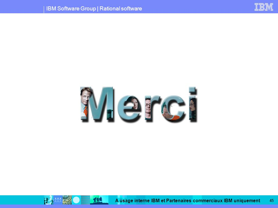IBM Software Group | Rational software A usage interne IBM et Partenaires commerciaux IBM uniquement 45