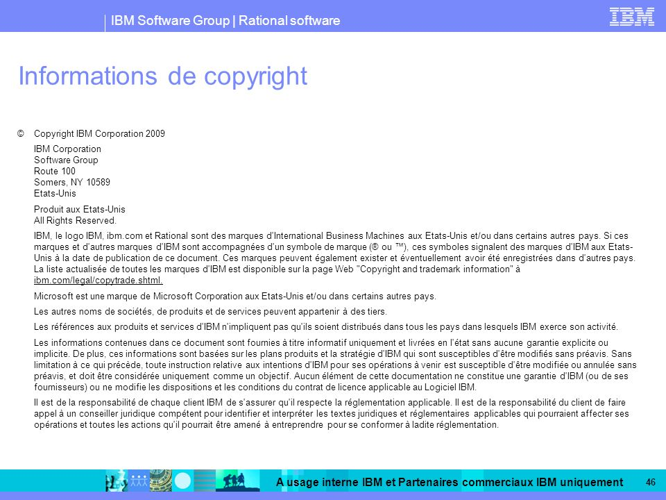 IBM Software Group | Rational software A usage interne IBM et Partenaires commerciaux IBM uniquement 46 Informations de copyright © Copyright IBM Corp