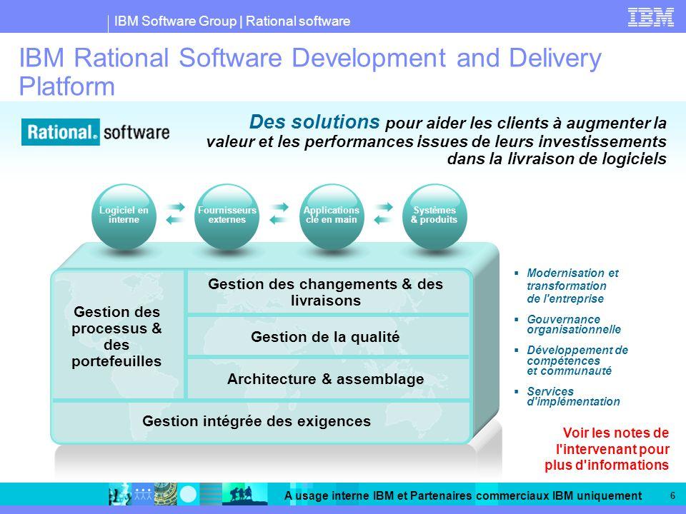 IBM Software Group | Rational software A usage interne IBM et Partenaires commerciaux IBM uniquement 6 IBM Rational Software Development and Delivery