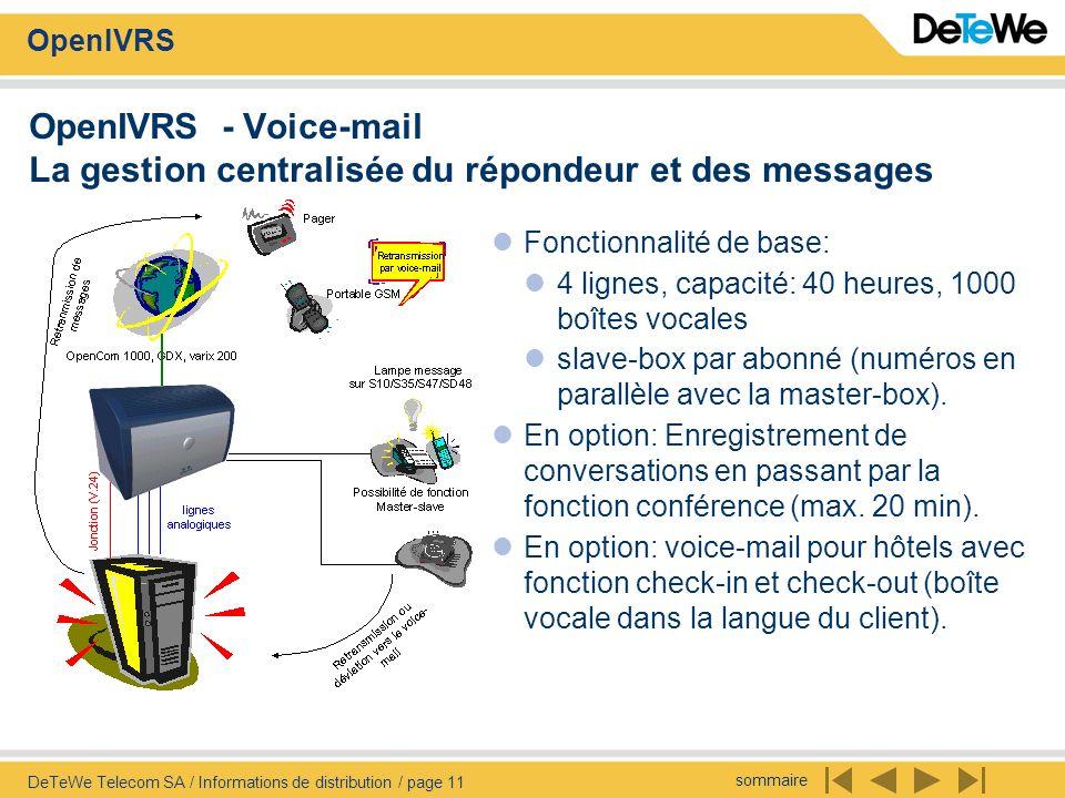 sommaire OpenIVRS DeTeWe Telecom SA / Informations de distribution / page 11 OpenIVRS - Voice-mail La gestion centralisée du répondeur et des messages Fonctionnalité de base: 4 lignes, capacité: 40 heures, 1000 boîtes vocales slave-box par abonné (numéros en parallèle avec la master-box).