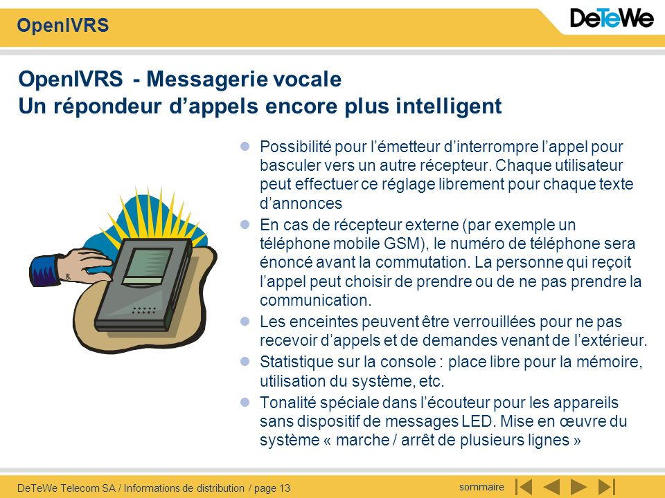 sommaire OpenIVRS DeTeWe Telecom SA / Informations de distribution / page 13 OpenIVRS - Messagerie vocale Un répondeur dappels encore plus intelligent Possibilité pour lémetteur dinterrompre lappel pour basculer vers un autre récepteur.