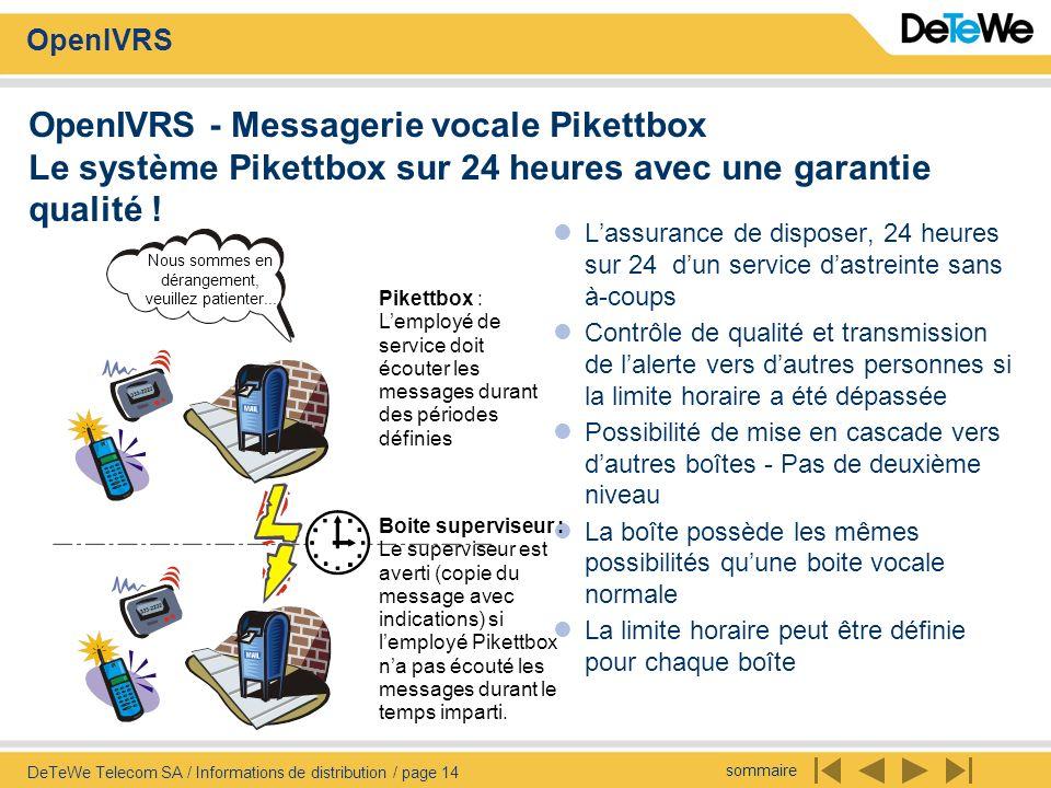 sommaire OpenIVRS DeTeWe Telecom SA / Informations de distribution / page 14 OpenIVRS - Messagerie vocale Pikettbox Le système Pikettbox sur 24 heures avec une garantie qualité .