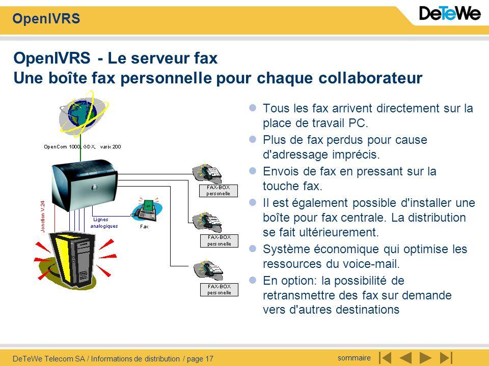sommaire OpenIVRS DeTeWe Telecom SA / Informations de distribution / page 17 OpenIVRS - Le serveur fax Une boîte fax personnelle pour chaque collaborateur Tous les fax arrivent directement sur la place de travail PC.