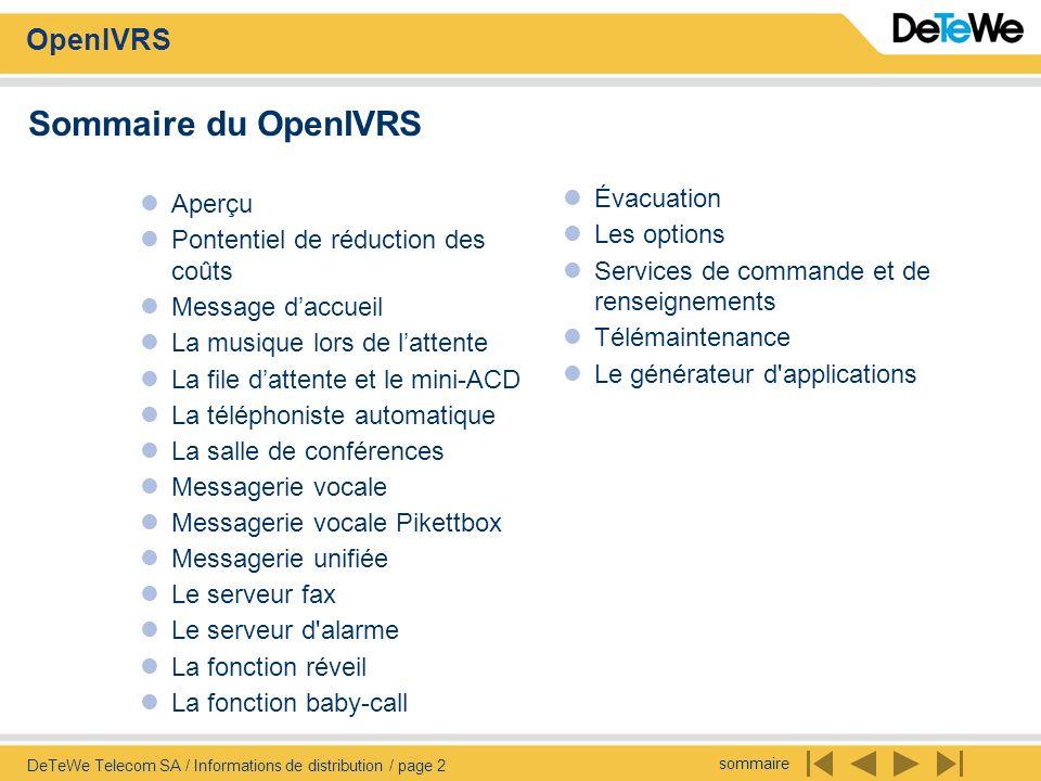 sommaire OpenIVRS DeTeWe Telecom SA / Informations de distribution / page 3 OpenIVRS – Aperçu Interactive Voice Response System La solution CTI taillée sur mesure Le Open IVRS vous offre de possibilités nouvelles dans le traitement automatique des appels: Efficacité accrue .