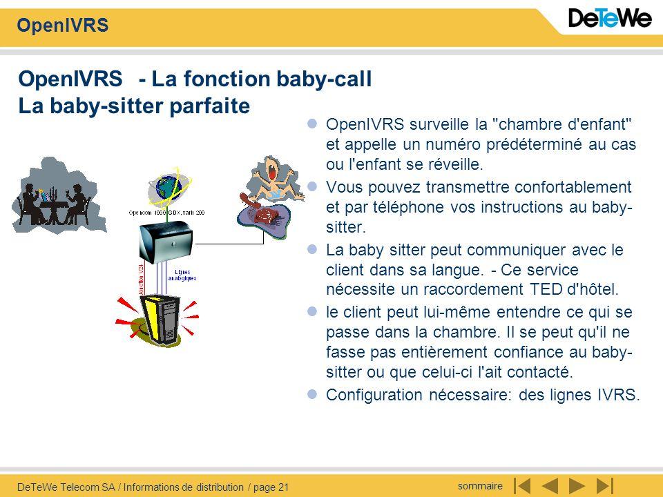 sommaire OpenIVRS DeTeWe Telecom SA / Informations de distribution / page 21 OpenIVRS - La fonction baby-call La baby-sitter parfaite OpenIVRS surveille la chambre d enfant et appelle un numéro prédéterminé au cas ou l enfant se réveille.