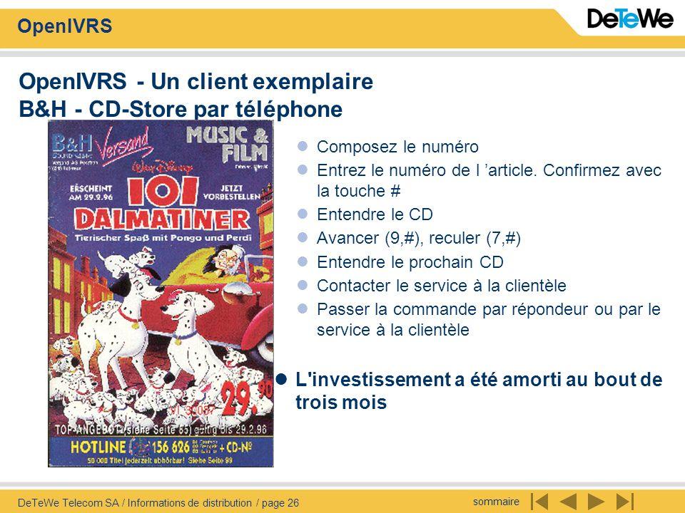 sommaire OpenIVRS DeTeWe Telecom SA / Informations de distribution / page 26 OpenIVRS - Un client exemplaire B&H - CD-Store par téléphone Composez le numéro Entrez le numéro de l article.