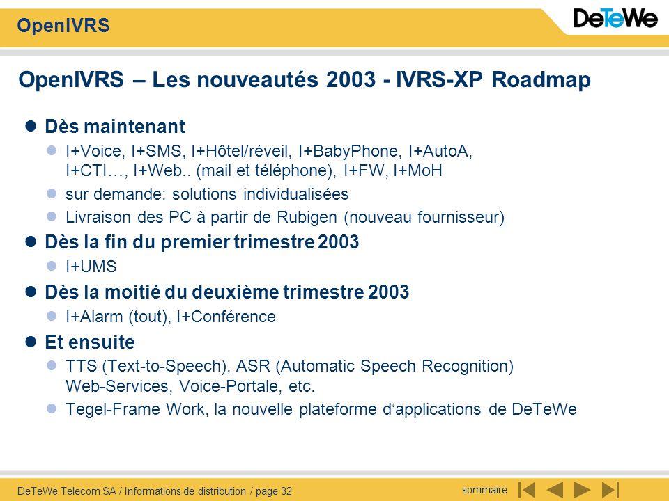 sommaire OpenIVRS DeTeWe Telecom SA / Informations de distribution / page 32 OpenIVRS – Les nouveautés 2003 - IVRS-XP Roadmap Dès maintenant I+Voice, I+SMS, I+Hôtel/réveil, I+BabyPhone, I+AutoA, I+CTI…, I+Web..