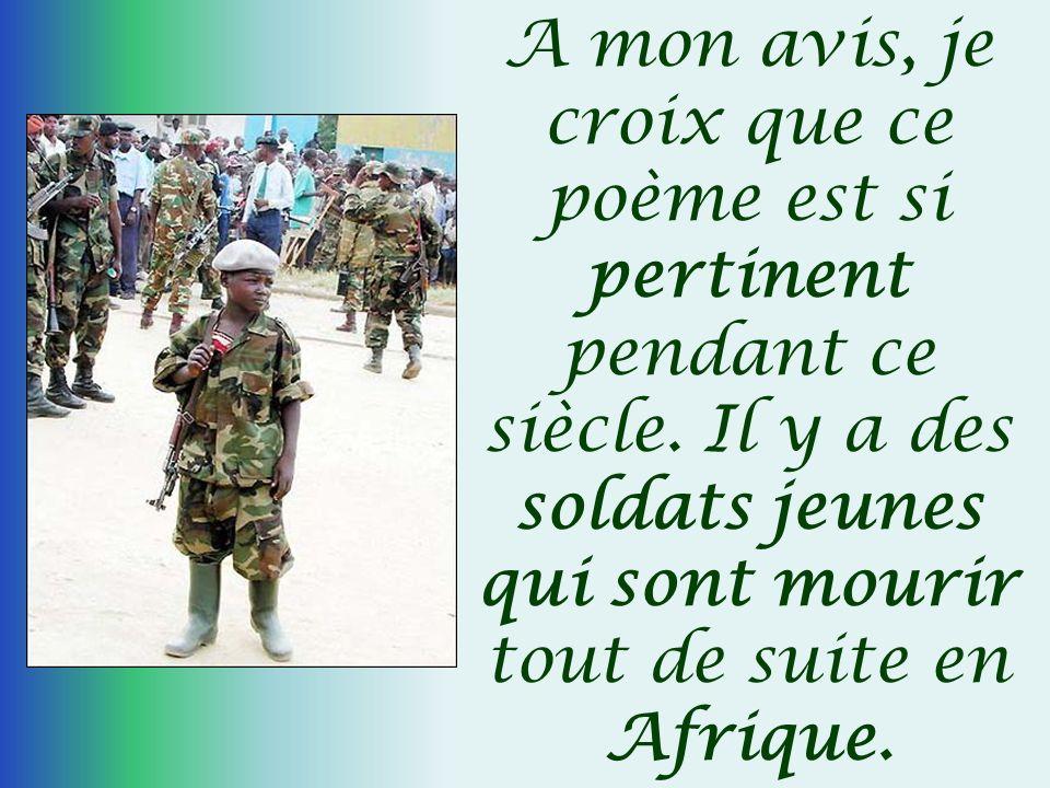 A mon avis, je croix que ce poème est si pertinent pendant ce siècle. Il y a des soldats jeunes qui sont mourir tout de suite en Afrique.