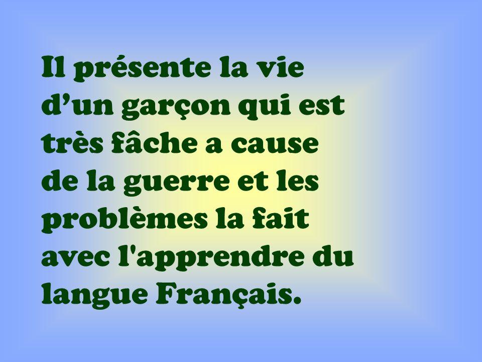 Il présente la vie dun garçon qui est très fâche a cause de la guerre et les problèmes la fait avec l'apprendre du langue Français.