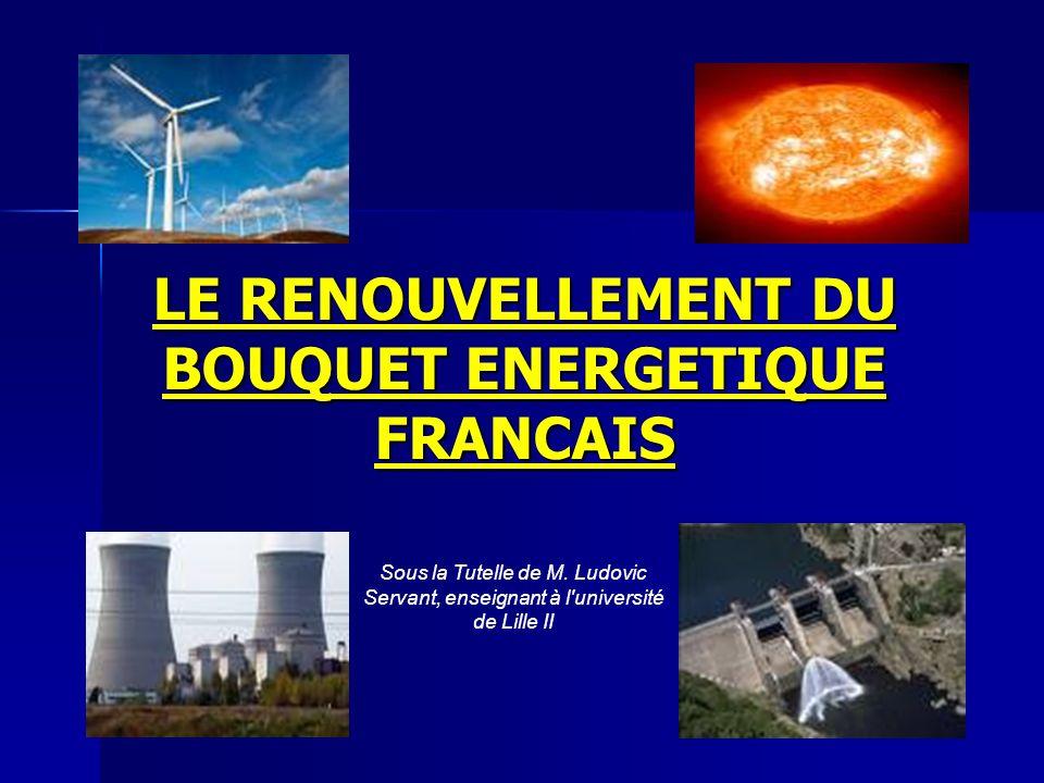LE RENOUVELLEMENT DU BOUQUET ENERGETIQUE FRANCAIS Sous la Tutelle de M. Ludovic Servant, enseignant à l'université de Lille II