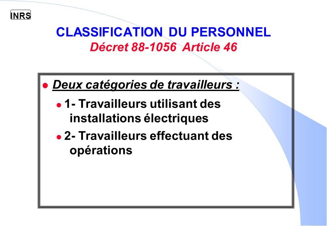 INRS CLASSIFICATION DU PERSONNEL Décret 88-1056 Article 46 l Deux catégories de travailleurs : 1- Travailleurs utilisant des installations électriques 2- Travailleurs effectuant des opérations