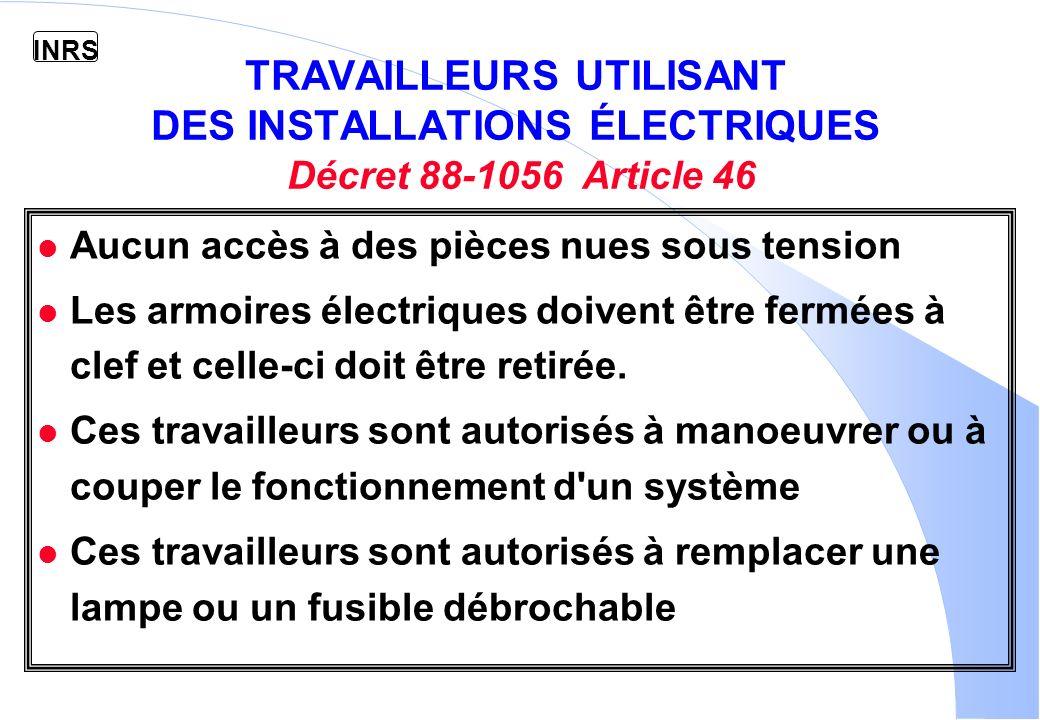 INRS TRAVAILLEURS UTILISANT DES INSTALLATIONS ÉLECTRIQUES Décret 88-1056 Article 46 l Aucun accès à des pièces nues sous tension l Les armoires électriques doivent être fermées à clef et celle-ci doit être retirée.