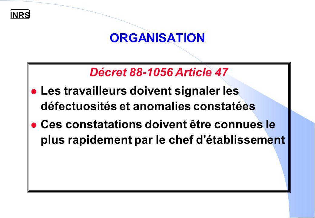 INRS Décret 88-1056 Article 47 l Les travailleurs doivent signaler les défectuosités et anomalies constatées l Ces constatations doivent être connues le plus rapidement par le chef d établissement ORGANISATION
