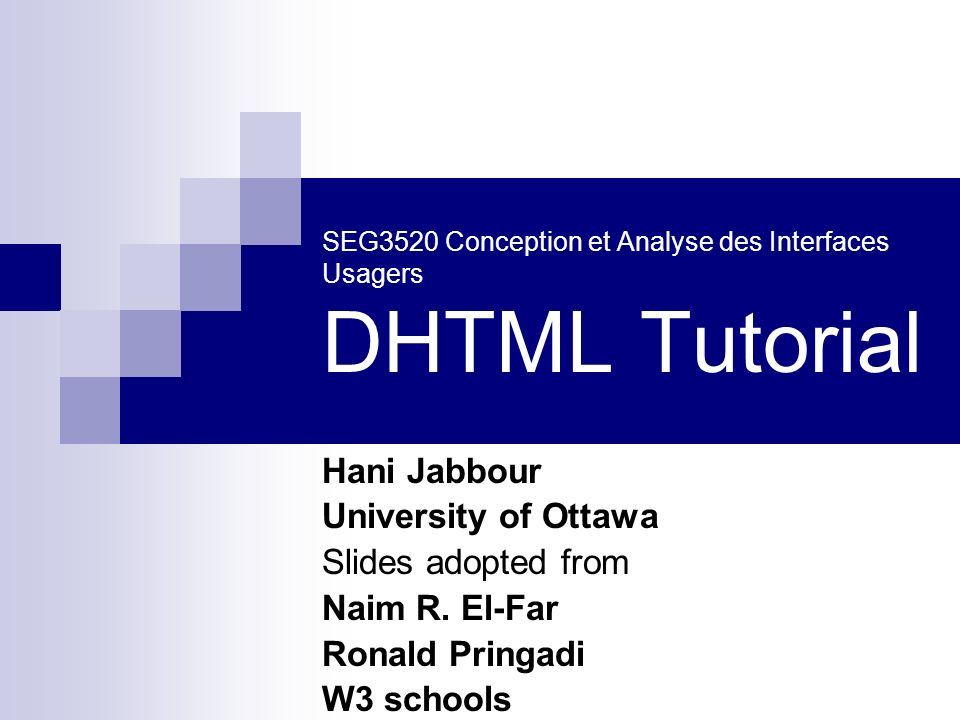 SEG3520 Conception et Analyse des Interfaces Usagers DHTML Tutorial Hani Jabbour University of Ottawa Slides adopted from Naim R. El-Far Ronald Pringa