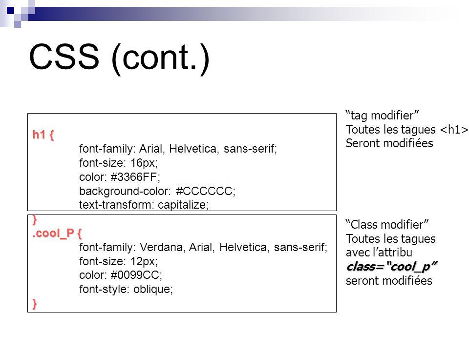 h1 { font-family: Arial, Helvetica, sans-serif; font-size: 16px; color: #3366FF; background-color: #CCCCCC; text-transform: capitalize;}.cool_P { font-family: Verdana, Arial, Helvetica, sans-serif; font-size: 12px; color: #0099CC; font-style: oblique;} tag modifier Toutes les tagues Seront modifiées Class modifier class=cool_p Toutes les tagues avec lattribu class=cool_p seront modifiées CSS (cont.)