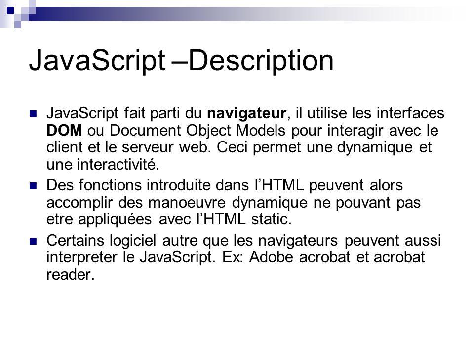 JavaScript –Description JavaScript fait parti du navigateur, il utilise les interfaces DOM ou Document Object Models pour interagir avec le client et le serveur web.