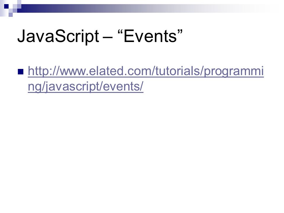 JavaScript – Events http://www.elated.com/tutorials/programmi ng/javascript/events/ http://www.elated.com/tutorials/programmi ng/javascript/events/