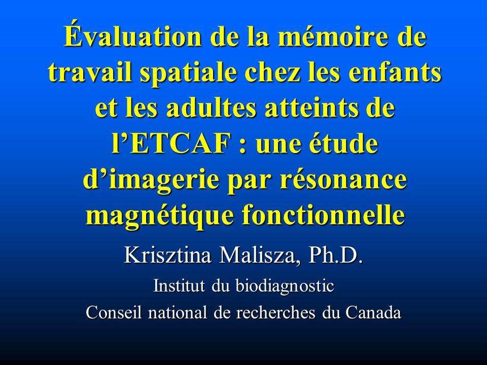 Évaluation de la mémoire de travail spatiale chez les enfants et les adultes atteints de lETCAF : une étude dimagerie par résonance magnétique fonctionnelle Krisztina Malisza, Ph.D.