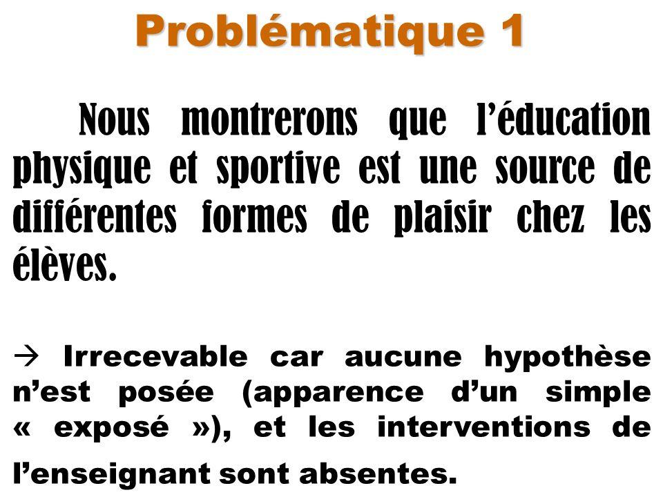 Problématique 1 Nous montrerons que léducation physique et sportive est une source de différentes formes de plaisir chez les élèves. Irrecevable car a