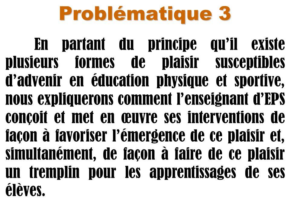 Problématique 3 En partant du principe quil existe plusieurs formes de plaisir susceptibles dadvenir en éducation physique et sportive, nous expliquer