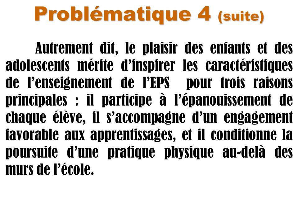 Problématique 4 (suite) Autrement dit, le plaisir des enfants et des adolescents mérite dinspirer les caractéristiques de lenseignement de lEPS pour t