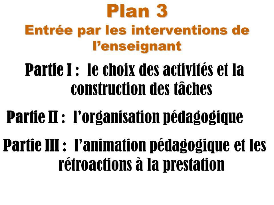 Plan 3 Entrée par les interventions de lenseignant Partie I : le choix des activités et la construction des tâches Partie II : lorganisation pédagogiq