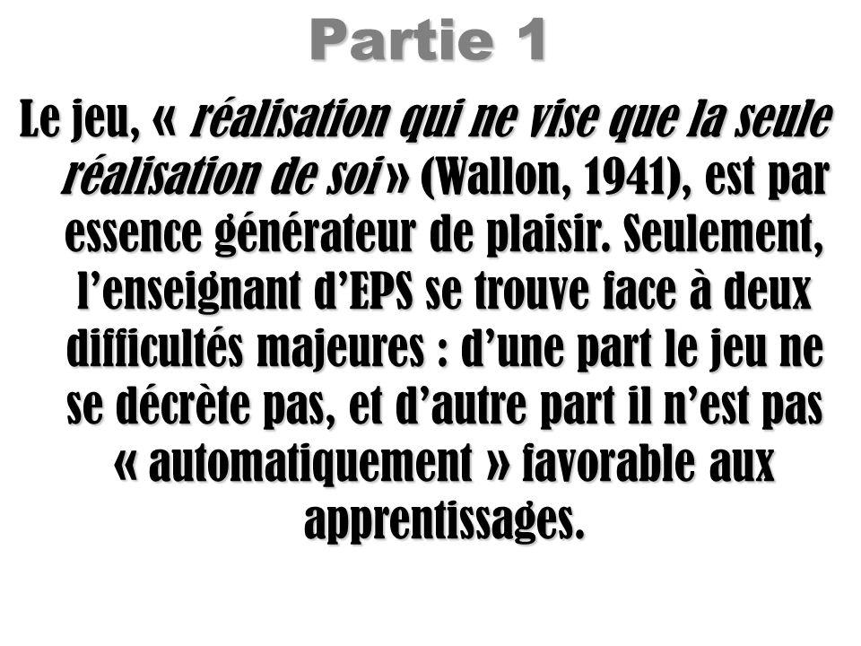 Partie 1 Le jeu, « réalisation qui ne vise que la seule réalisation de soi » (Wallon, 1941), est par essence générateur de plaisir. Seulement, lenseig