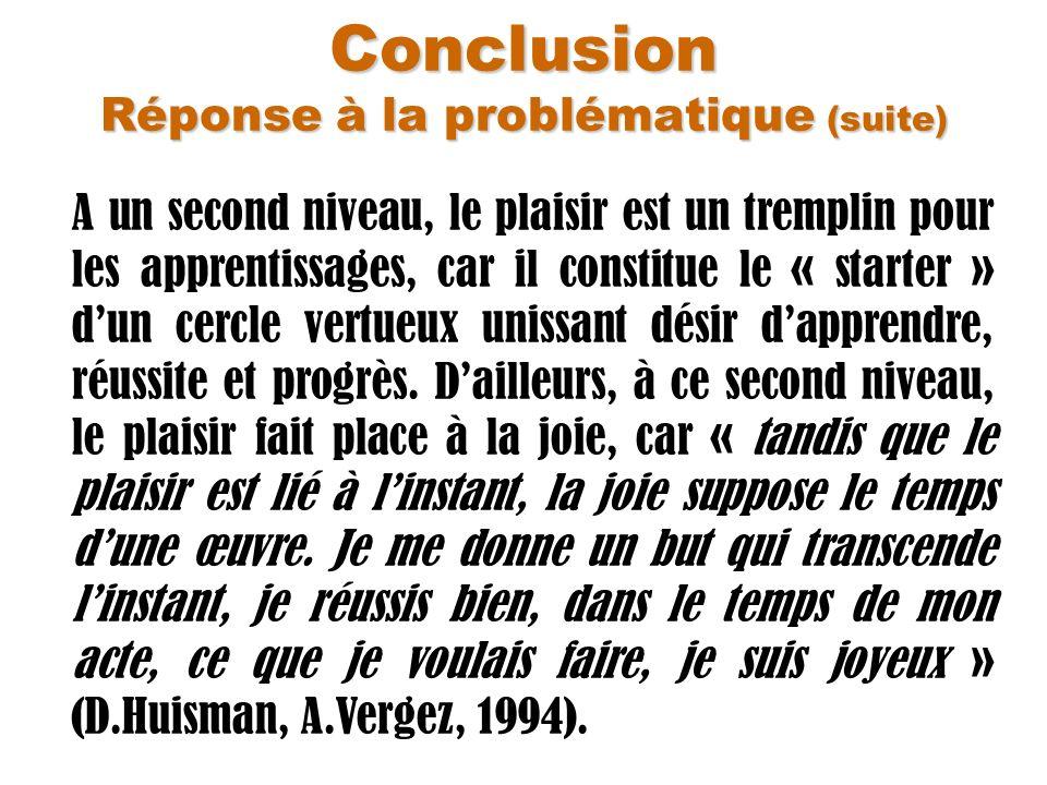 Conclusion Réponse à la problématique (suite) A un second niveau, le plaisir est un tremplin pour les apprentissages, car il constitue le « starter »