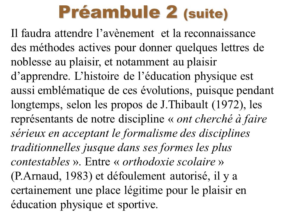 Préambule 2 (suite) Il faudra attendre lavènement et la reconnaissance des méthodes actives pour donner quelques lettres de noblesse au plaisir, et no