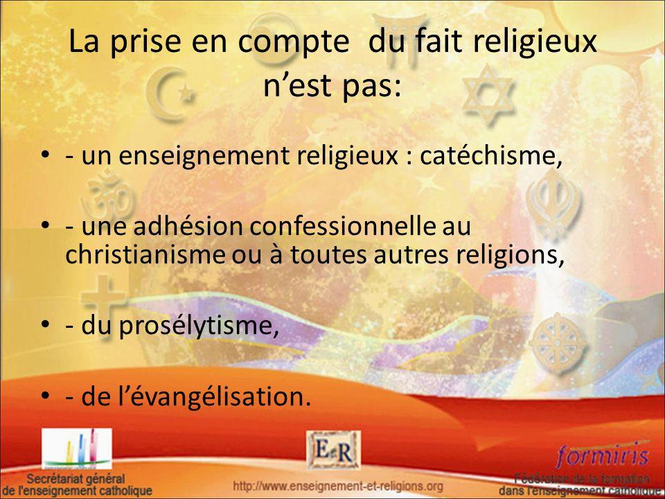 La prise en compte du fait religieux nest pas: - un enseignement religieux : catéchisme, - une adhésion confessionnelle au christianisme ou à toutes a