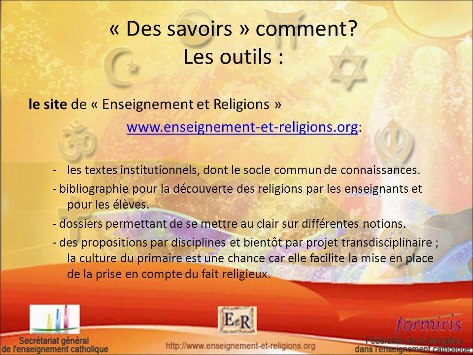 « Des savoirs » comment? Les outils : le site de « Enseignement et Religions » www.enseignement-et-religions.org:www.enseignement-et-religions.org -le