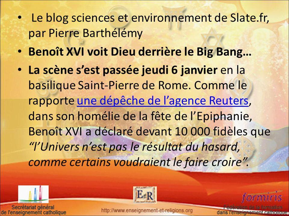 Le blog sciences et environnement de Slate.fr, par Pierre Barthélémy Benoît XVI voit Dieu derrière le Big Bang… La scène sest passée jeudi 6 janvier e