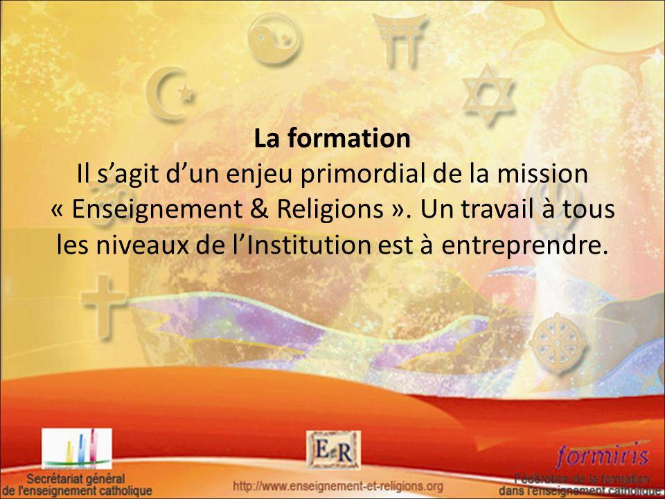 La formation Il sagit dun enjeu primordial de la mission « Enseignement & Religions ». Un travail à tous les niveaux de lInstitution est à entreprendr