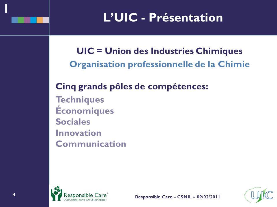 4 Responsible Care – CSNIL – 09/02/2011 LUIC - Présentation UIC = Union des Industries Chimiques Organisation professionnelle de la Chimie Cinq grands pôles de compétences: Techniques Économiques Sociales Innovation Communication 1