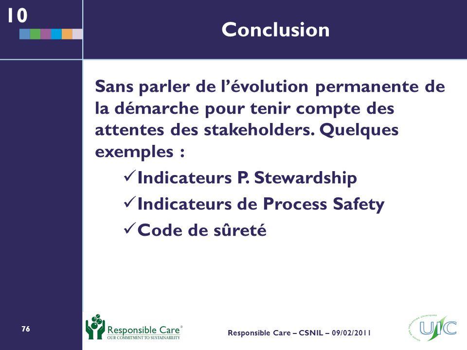 76 Responsible Care – CSNIL – 09/02/2011 Conclusion Sans parler de lévolution permanente de la démarche pour tenir compte des attentes des stakeholders.