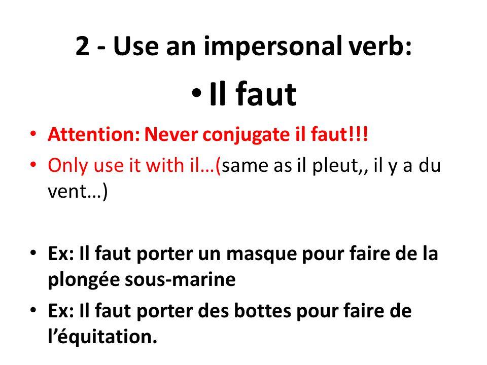2 - Use an impersonal verb: Il faut Attention: Never conjugate il faut!!! Only use it with il…(same as il pleut,, il y a du vent…) Ex: Il faut porter