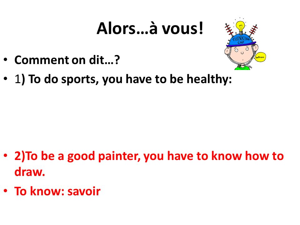 Alors…à vous! Comment on dit…? 1) To do sports, you have to be healthy: 2)To be a good painter, you have to know how to draw. To know: savoir
