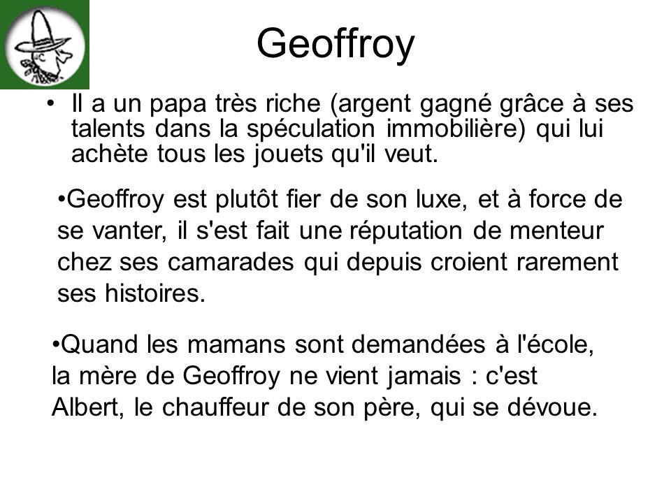 Geoffroy Il a un papa très riche (argent gagné grâce à ses talents dans la spéculation immobilière) qui lui achète tous les jouets qu'il veut. Geoffro