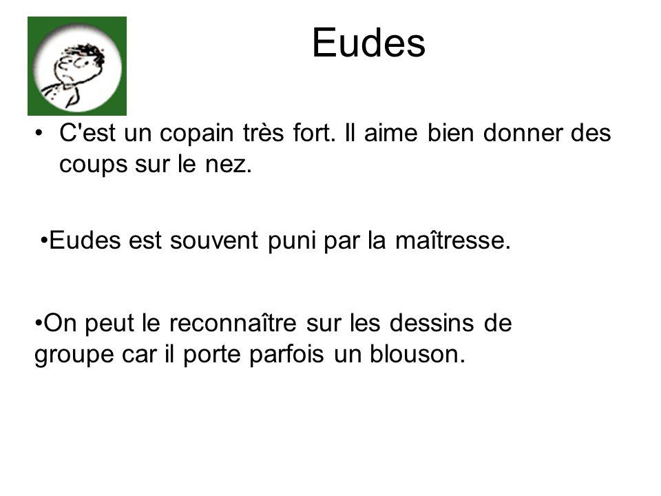 Eudes C'est un copain très fort. Il aime bien donner des coups sur le nez. Eudes est souvent puni par la maîtresse. On peut le reconnaître sur les des