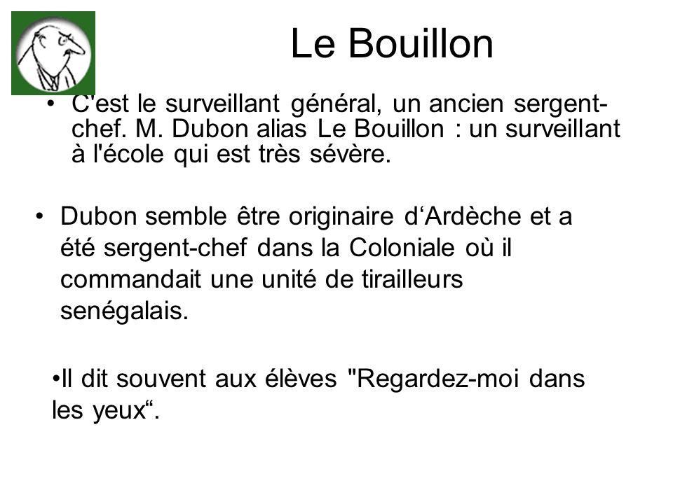 Le Bouillon C'est le surveillant général, un ancien sergent- chef. M. Dubon alias Le Bouillon : un surveillant à l'école qui est très sévère. Dubon se