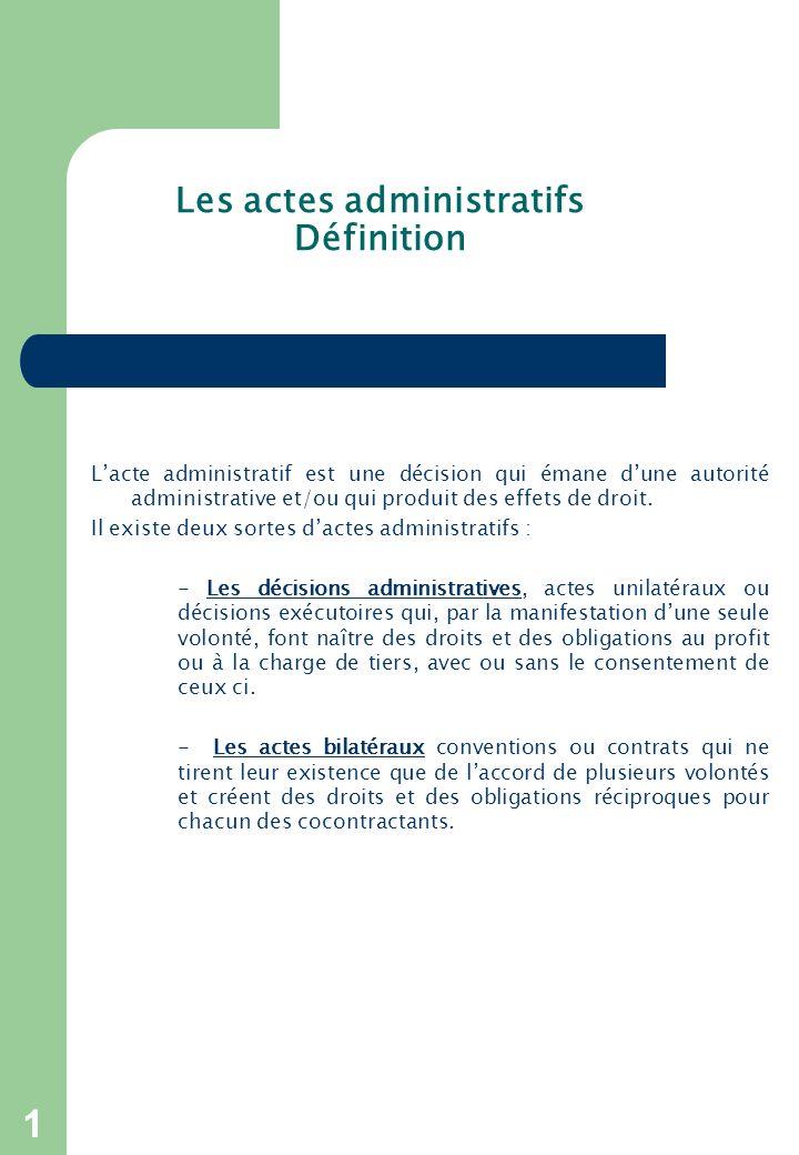 1 Les actes administratifs Définition Lacte administratif est une décision qui émane dune autorité administrative et/ou qui produit des effets de droit.