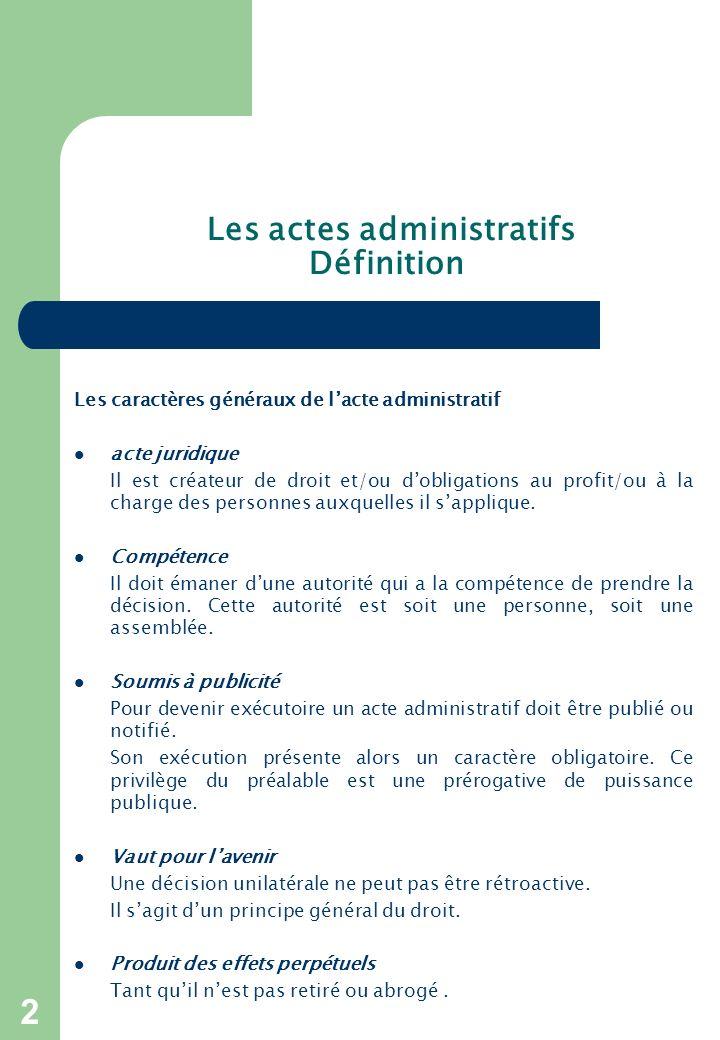 2 Les actes administratifs Définition Les caractères généraux de lacte administratif acte juridique Il est créateur de droit et/ou dobligations au profit/ou à la charge des personnes auxquelles il sapplique.