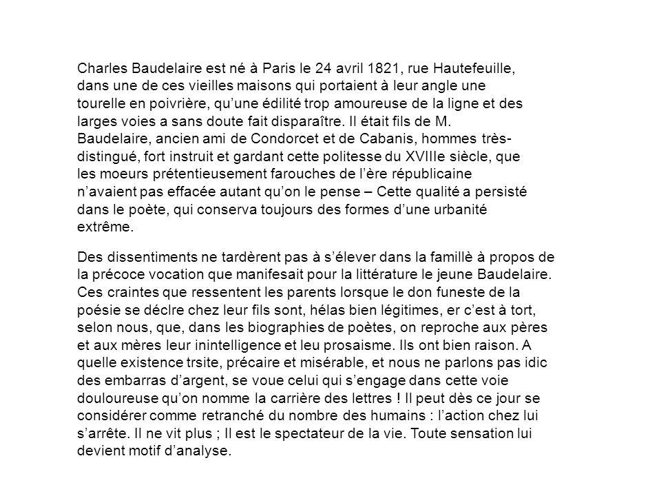 Charles Baudelaire est né à Paris le 24 avril 1821, rue Hautefeuille, dans une de ces vieilles maisons qui portaient à leur angle une tourelle en poivrière, quune édilité trop amoureuse de la ligne et des larges voies a sans doute fait disparaître.