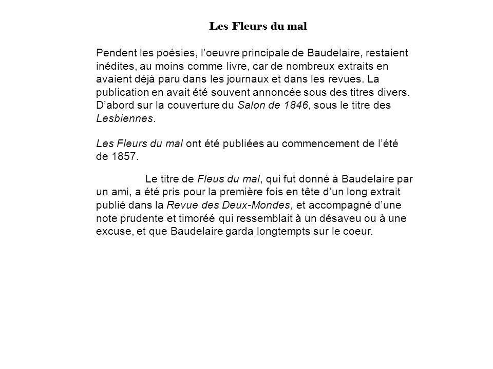 Les Fleurs du mal Pendent les poésies, loeuvre principale de Baudelaire, restaient inédites, au moins comme livre, car de nombreux extraits en avaient déjà paru dans les journaux et dans les revues.